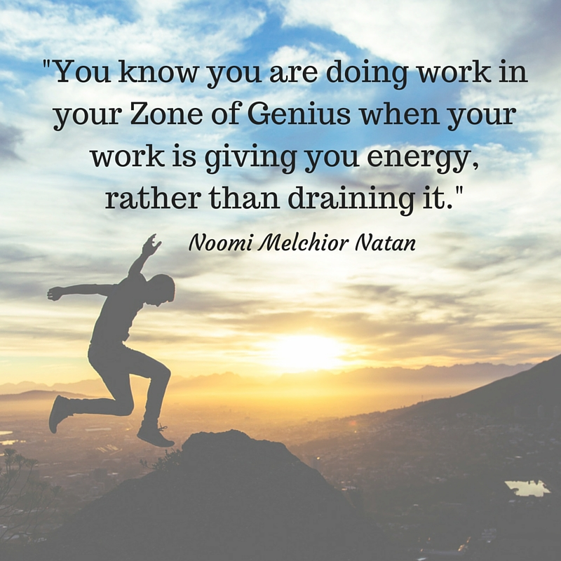 _You know you are doing work in your Zone of Genius when your work is giving you energy, rather than draining it._