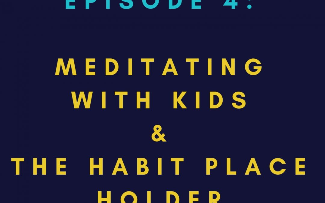 EP 4: MEDITATING WITH KIDS & THE HABIT PLACE HOLDER