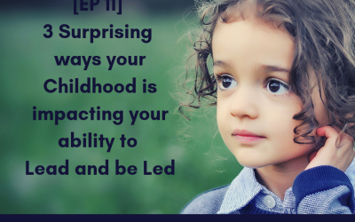 [EP 11] 3 surprising ways your childhood impacts your ability to lead and be led