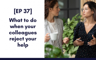 [EP 37] What to do when your colleagues reject your help